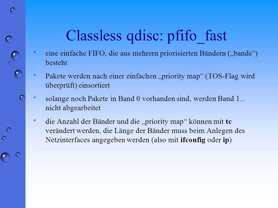 Classless qdisc: pfifo_fast eine einfache FIFO, die aus mehrern priorisierten Bändern (bands) besteht Pakete werden nach einer einfachen priority map (TOS-Flag wird überprüft) einsortiert solange noch Pakete in Band 0 vorhanden sind, werden Band 1...