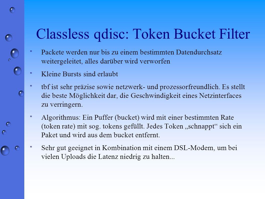 Classless qdisc: Token Bucket Filter Packete werden nur bis zu einem bestimmten Datendurchsatz weitergeleitet, alles darüber wird verworfen Kleine Bursts sind erlaubt tbf ist sehr präzise sowie netzwerk- und prozessorfreundlich.