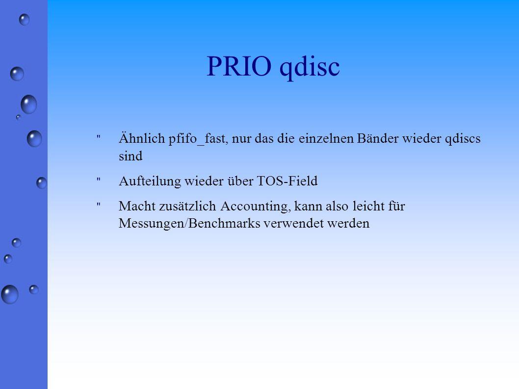 PRIO qdisc Ähnlich pfifo_fast, nur das die einzelnen Bänder wieder qdiscs sind Aufteilung wieder über TOS-Field Macht zusätzlich Accounting, kann also leicht für Messungen/Benchmarks verwendet werden