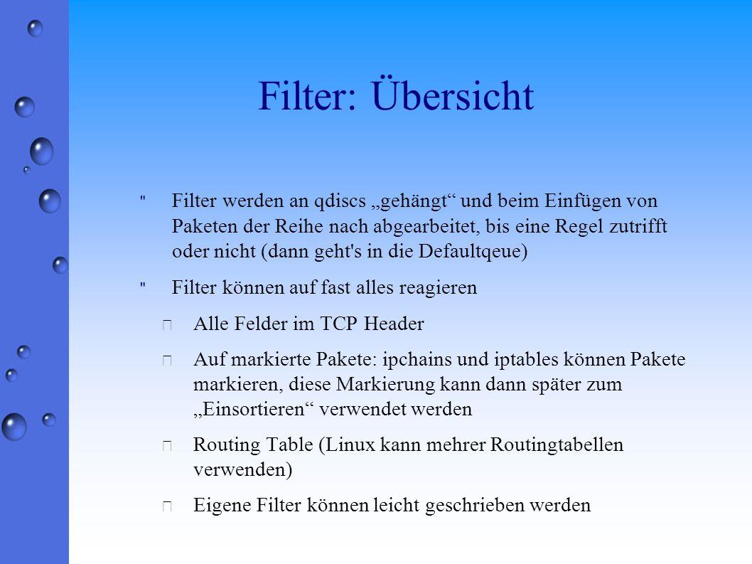 Filter: Übersicht Filter werden an qdiscs gehängt und beim Einfügen von Paketen der Reihe nach abgearbeitet, bis eine Regel zutrifft oder nicht (dann geht s in die Defaultqeue) Filter können auf fast alles reagieren • Alle Felder im TCP Header • Auf markierte Pakete: ipchains und iptables können Pakete markieren, diese Markierung kann dann später zum Einsortieren verwendet werden • Routing Table (Linux kann mehrer Routingtabellen verwenden) • Eigene Filter können leicht geschrieben werden