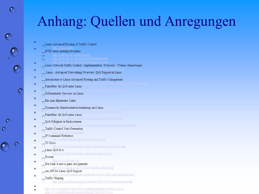 Anhang: Quellen und Anregungen Linux Advanced Routing & Traffic Control • http://ds9a.nl/lartc/ http://ds9a.nl/lartc/ HTB Linux queuing discipline • http://luxik.cdi.cz/~devik/qos/htb/ http://luxik.cdi.cz/~devik/qos/htb/ • http://luxik.cdi.cz/~devik/qos/htb/htbtheory.htm http://luxik.cdi.cz/~devik/qos/htb/htbtheory.htm • http://luxik.cdi.cz/~devik/qos/htb/htbmeas1.htm http://luxik.cdi.cz/~devik/qos/htb/htbmeas1.htm Linux Network Traffic Control - Implementation Overview - Werner Almesberger • ftp://icaftp.epfl.ch/pub/people/almesber/pub/tcio-current.ps.gz ftp://icaftp.epfl.ch/pub/people/almesber/pub/tcio-current.ps.gz Linux - Advanced Networking Overview: QoS Support in Linux • http://qos.ittc.ukans.edu/howto/node3.html http://qos.ittc.ukans.edu/howto/node3.html Introduction to Linux Advanced Routing and Traffic Management • http://www.ceenet.org/workshops/lectures2000/Rafal_Maszkowski/routing-traffic/ http://www.ceenet.org/workshops/lectures2000/Rafal_Maszkowski/routing-traffic/ Paketfilter für QoS unter Linux • http://www.ind.uni-stuttgart.de/Content/u32h/u32h-filter.htm http://www.ind.uni-stuttgart.de/Content/u32h/u32h-filter.htm Differentiated Services on Linux • http://diffserv.sourceforge.net/ http://diffserv.sourceforge.net/ Ein paar allgemeine Links • http://users.pandora.be/stef.coene/qos/docs/ http://users.pandora.be/stef.coene/qos/docs/ Dynamische Bandbreitenbeschränkung mit Linux • http://archiv.tu-chemnitz.de/pub/2001/0100/data/diplom.pdf http://archiv.tu-chemnitz.de/pub/2001/0100/data/diplom.pdf Paketfilter für QoS unter Linux • http://www.ind.uni-stuttgart.de/Content/u32h/u32h-filter.pdf http://www.ind.uni-stuttgart.de/Content/u32h/u32h-filter.pdf QoS-Fähigkeit in Endsystemen • http://www.rvs.uni-hannover.de/arbeiten/diplom/da-siemens/node6.html http://www.rvs.uni-hannover.de/arbeiten/diplom/da-siemens/node6.html Traffic Control Next Generation • http://tcng.sourceforge.net/ http://tcng.sourceforge.net/ IP Command Reference • http://snafu.freedom.org/linux2.2/docs/ip-cref/ http://snafu.freedom.org/linux2.2/docs/ip-cref/ TC Docs • http://www.fibrespeed.net/~mbabcock/linux/qos_tc/tc_info.php http://www.fibrespeed.net/~mbabcock/linux/qos_tc/tc_info.php Linux QoS & tc • http://www.fibrespeed.net/~mbabcock/linux/qos_tc/ http://www.fibrespeed.net/~mbabcock/linux/qos_tc/ Docum • http://www.docum.org/ http://www.docum.org/ Der Link is net so ganz erst gemeint: • http://www.linux.or.jp/JF/JFdocs/traffic-control.html http://www.linux.or.jp/JF/JFdocs/traffic-control.html An API for Linux QoS Support • http://www.ittc.ukans.edu/~pramodh/courses/linux_qos/mainpage.html http://www.ittc.ukans.edu/~pramodh/courses/linux_qos/mainpage.html Traffic Shaping • http://linux.oreillynet.com/pub/a/linux/2000/08/24/LinuxAdmin.html http://linux.oreillynet.com/pub/a/linux/2000/08/24/LinuxAdmin.html http://www.tm.uka.de/lehre/SS01/praktika/unterlagen/diffserv.ps.gz http://www.tm.uka.de/lehre/SS01/praktika/unterlagen/diffserv.ps.gz http://www.adsl4linux.de/forum/read.php TID=457#1452 http://www.adsl4linux.de/forum/read.php TID=457#1452