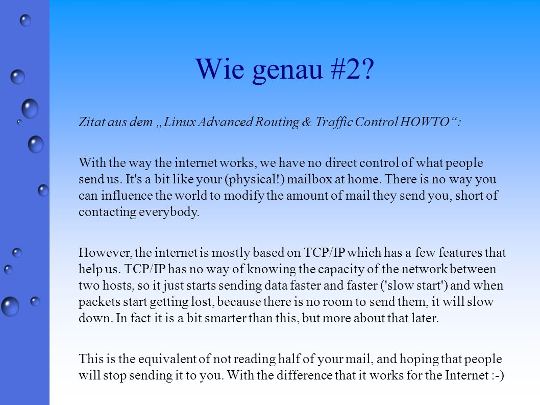 Wie genau #2? Zitat aus dem Linux Advanced Routing & Traffic Control HOWTO: With the way the internet works, we have no direct control of what people