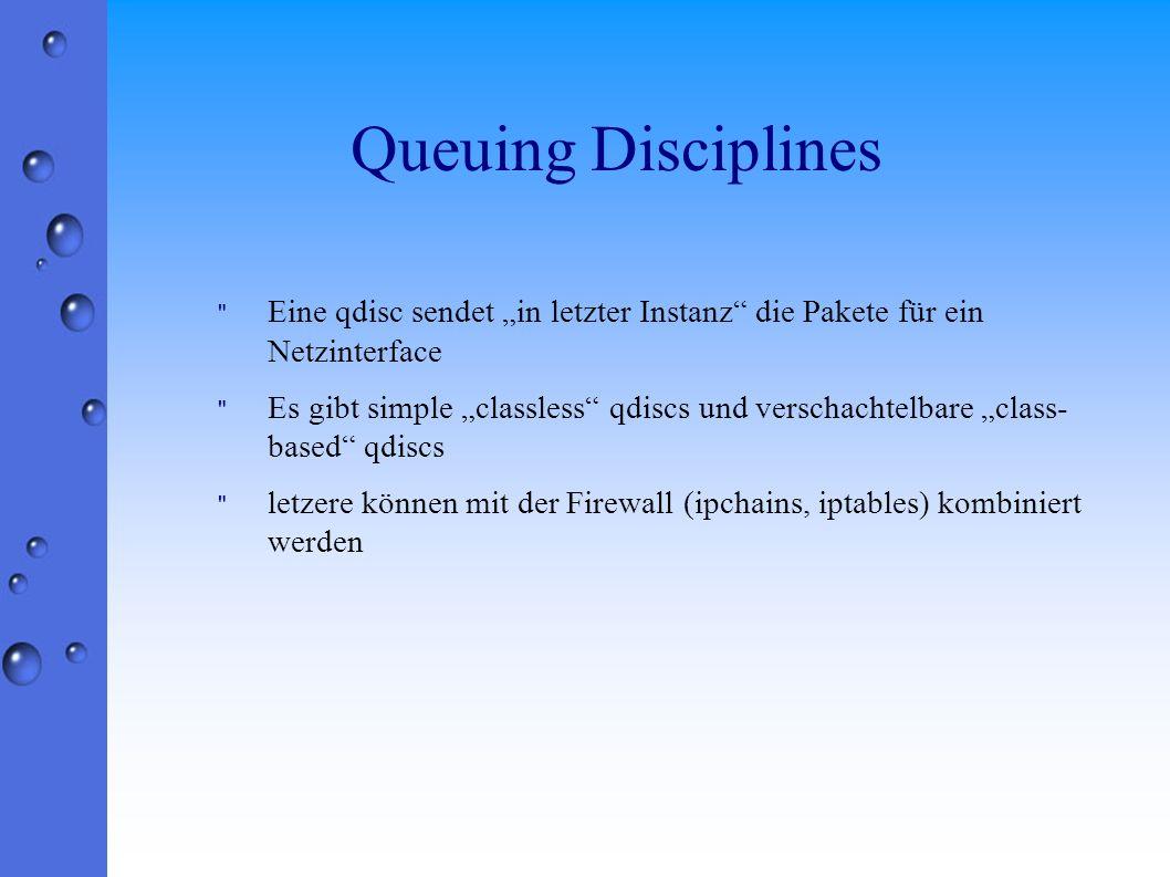 Queuing Disciplines Eine qdisc sendet in letzter Instanz die Pakete für ein Netzinterface Es gibt simple classless qdiscs und verschachtelbare class- based qdiscs letzere können mit der Firewall (ipchains, iptables) kombiniert werden