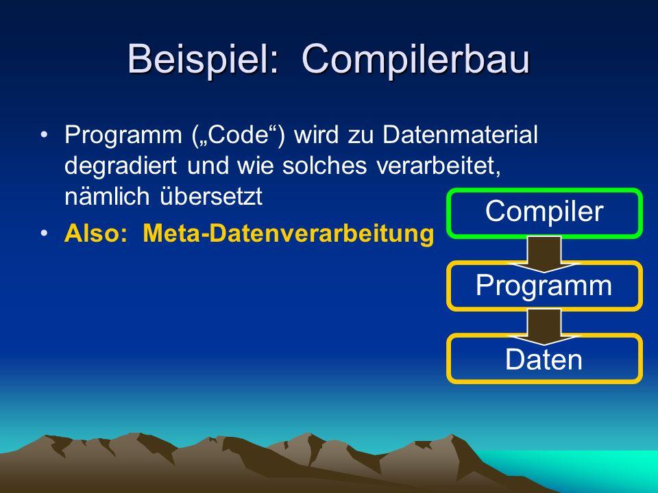 Beispiel: Compilerbau Programm (Code) wird zu Datenmaterial degradiert und wie solches verarbeitet, nämlich übersetzt Also: Meta-Datenverarbeitung Compiler Programm Daten