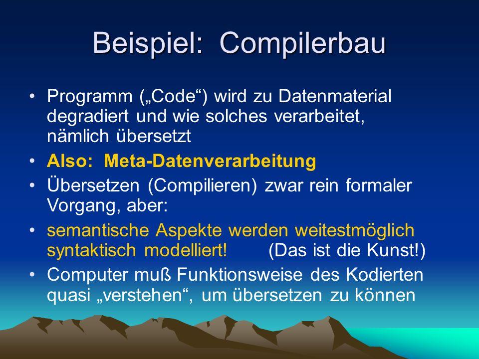 Beispiel: Compilerbau Programm (Code) wird zu Datenmaterial degradiert und wie solches verarbeitet, nämlich übersetzt Also: Meta-Datenverarbeitung Übersetzen (Compilieren) zwar rein formaler Vorgang, aber: semantische Aspekte werden weitestmöglich syntaktisch modelliert!(Das ist die Kunst!) Computer muß Funktionsweise des Kodierten quasi verstehen, um übersetzen zu können