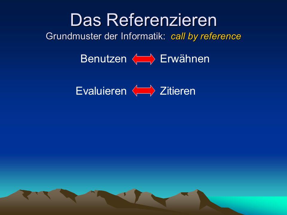 Das Referenzieren Grundmuster der Informatik: call by reference Benutzen Evaluieren Erwähnen Zitieren