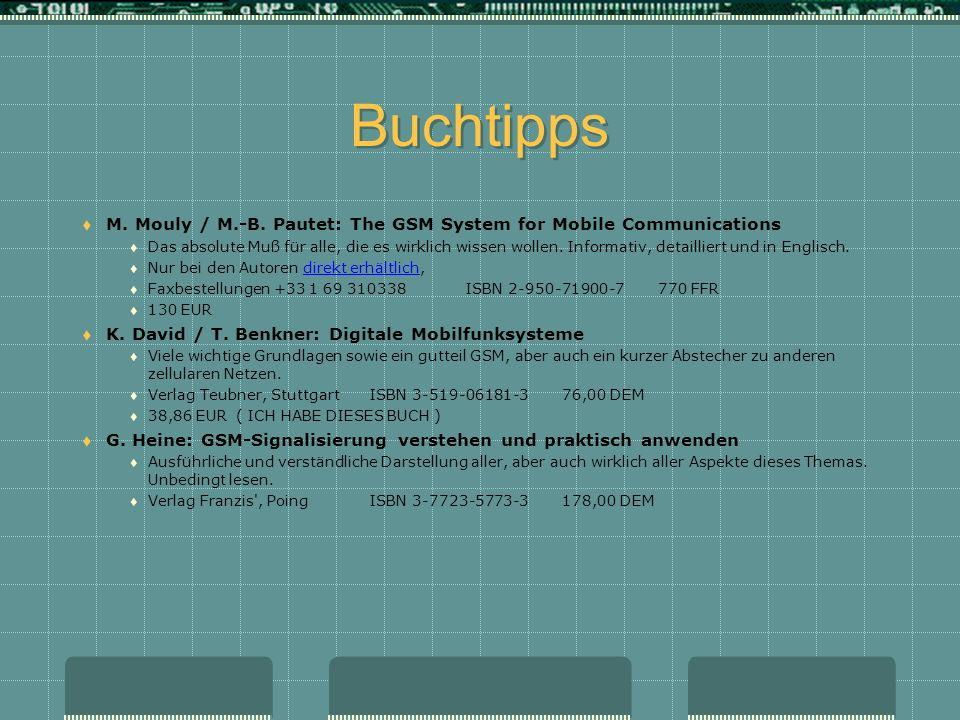 Buchtipps M. Mouly / M.-B. Pautet: The GSM System for Mobile Communications Das absolute Muß für alle, die es wirklich wissen wollen. Informativ, deta