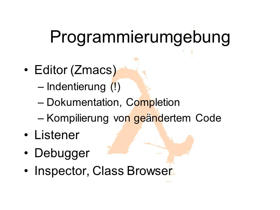 Programmierumgebung Editor (Zmacs) –Indentierung (!) –Dokumentation, Completion –Kompilierung von geändertem Code Listener Debugger Inspector, Class Browser