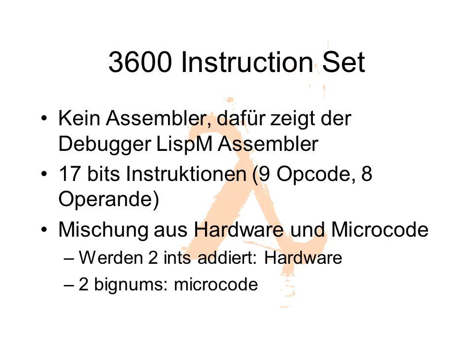 3600 Instruction Set Kein Assembler, dafür zeigt der Debugger LispM Assembler 17 bits Instruktionen (9 Opcode, 8 Operande) Mischung aus Hardware und Microcode –Werden 2 ints addiert: Hardware –2 bignums: microcode