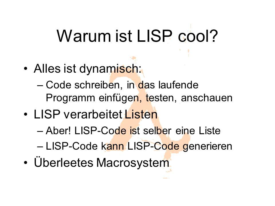 Warum ist LISP cool? Alles ist dynamisch: –Code schreiben, in das laufende Programm einfügen, testen, anschauen LISP verarbeitet Listen –Aber! LISP-Co