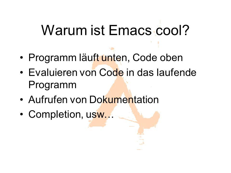 Warum ist Emacs cool? Programm läuft unten, Code oben Evaluieren von Code in das laufende Programm Aufrufen von Dokumentation Completion, usw…