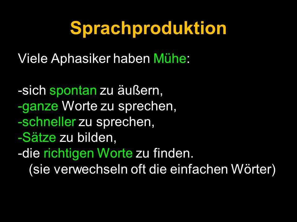 Sprachproduktion Viele Aphasiker haben Mühe: -sich spontan zu äußern, -ganze Worte zu sprechen, -schneller zu sprechen, -Sätze zu bilden, -die richtig