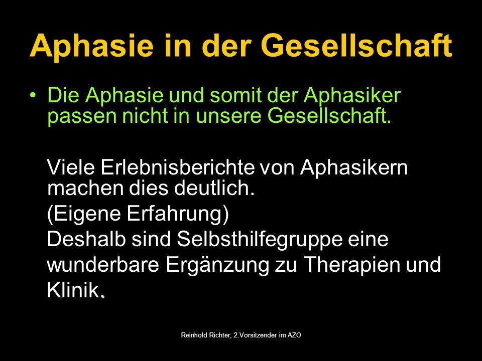 Reinhold Richter, 2.Vorsitzender im AZO Aphasie in der Gesellschaft Die Aphasie und somit der Aphasiker passen nicht in unsere Gesellschaft. Viele Erl
