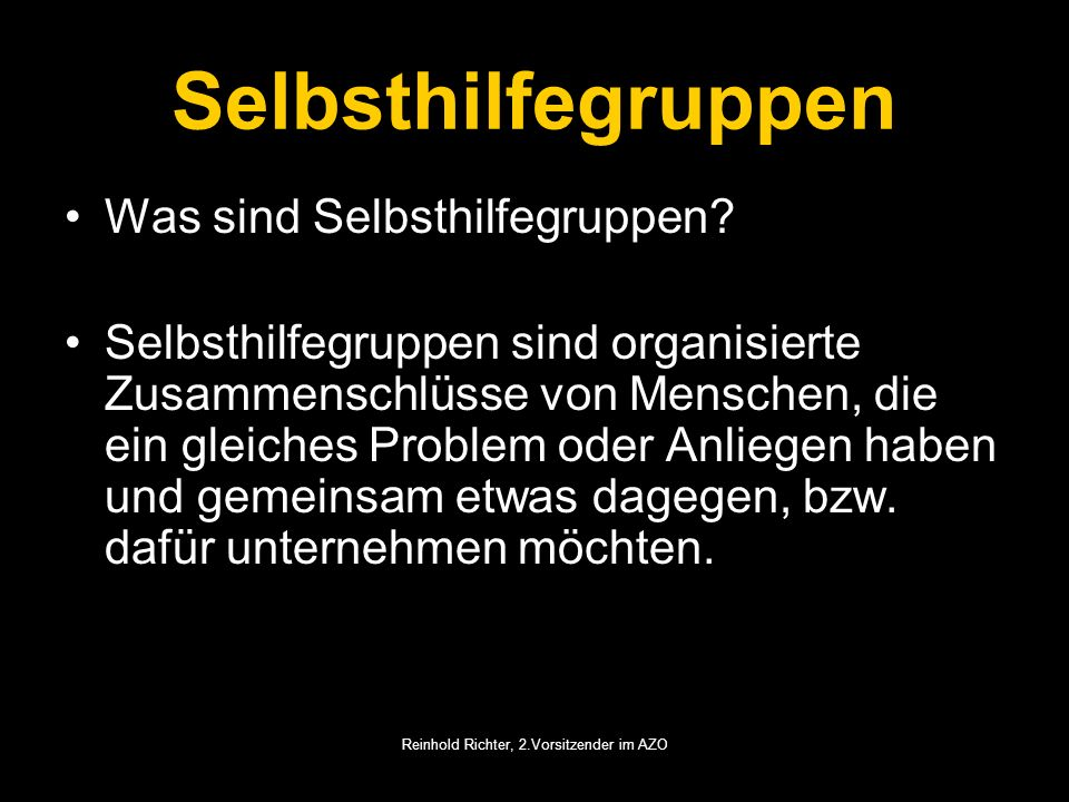 Reinhold Richter, 2.Vorsitzender im AZO Selbsthilfegruppen Was sind Selbsthilfegruppen? Selbsthilfegruppen sind organisierte Zusammenschlüsse von Mens