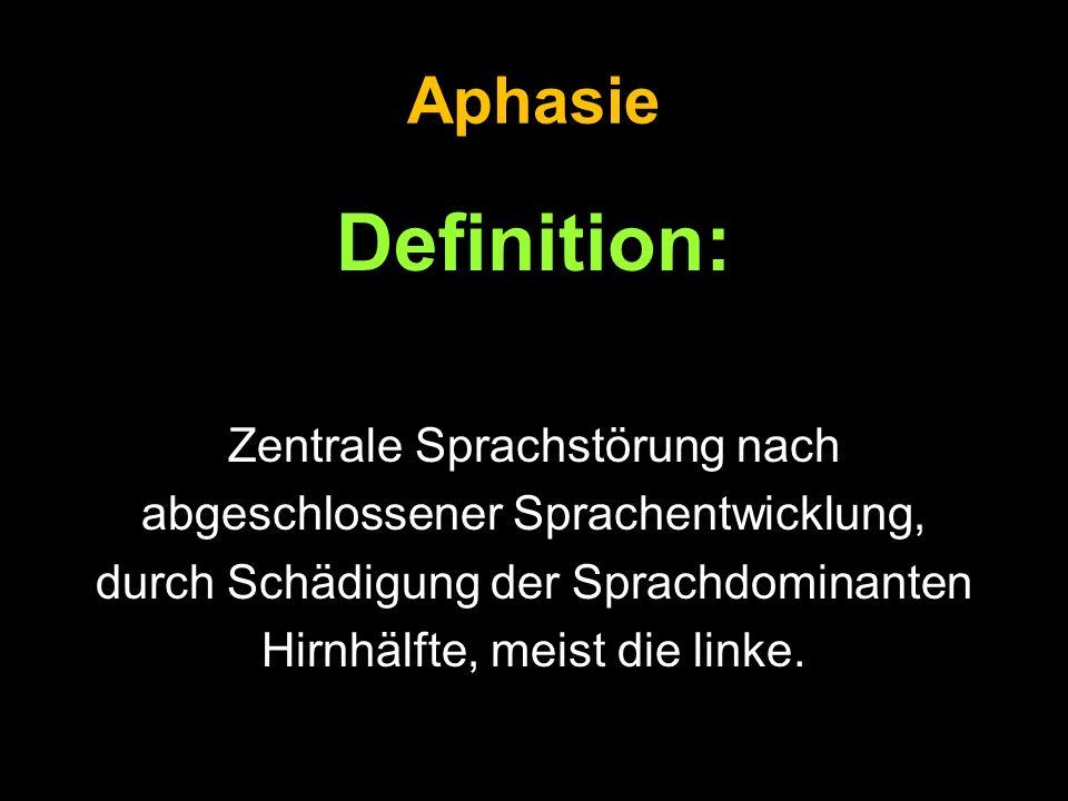 Aphasie Definition: Zentrale Sprachstörung nach abgeschlossener Sprachentwicklung, durch Schädigung der Sprachdominanten Hirnhälfte, meist die linke.