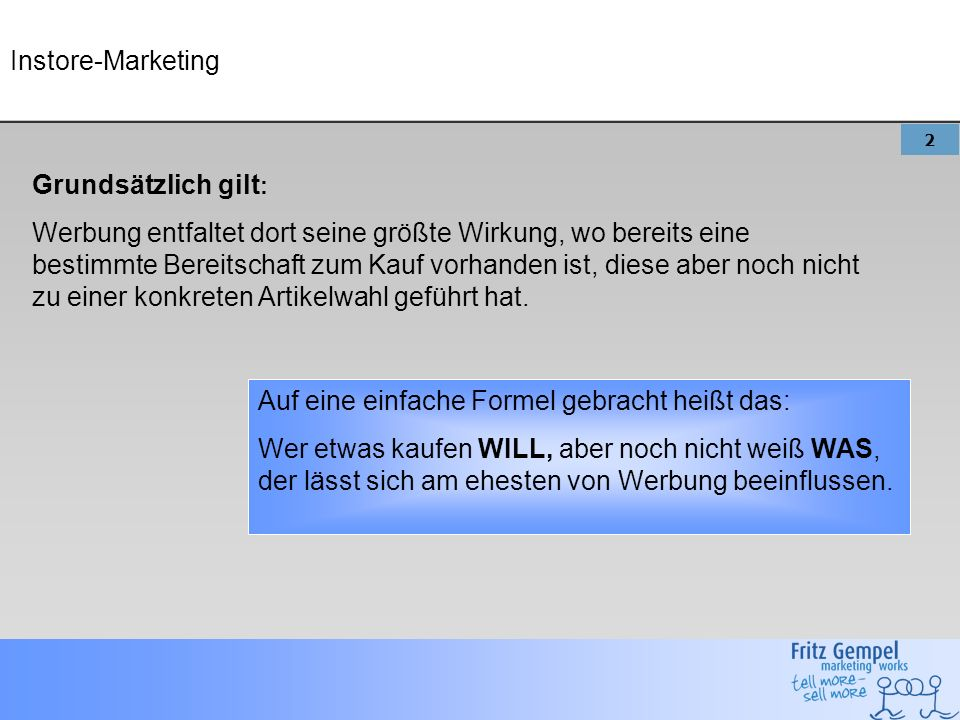 2 Grundsätzlich gilt : Werbung entfaltet dort seine größte Wirkung, wo bereits eine bestimmte Bereitschaft zum Kauf vorhanden ist, diese aber noch nicht zu einer konkreten Artikelwahl geführt hat.