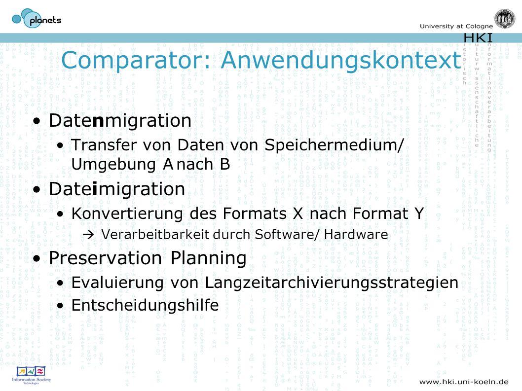 Comparator: Anwendungskontext Datenmigration Transfer von Daten von Speichermedium/ Umgebung Anach B Dateimigration Konvertierung des Formats X nach Format Y Verarbeitbarkeit durch Software/ Hardware Preservation Planning Evaluierung von Langzeitarchivierungsstrategien Entscheidungshilfe