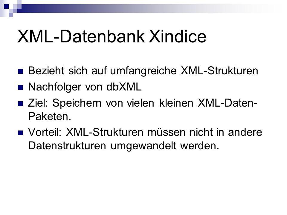 XML-Datenbank Xindice Bezieht sich auf umfangreiche XML-Strukturen Nachfolger von dbXML Ziel: Speichern von vielen kleinen XML-Daten- Paketen.