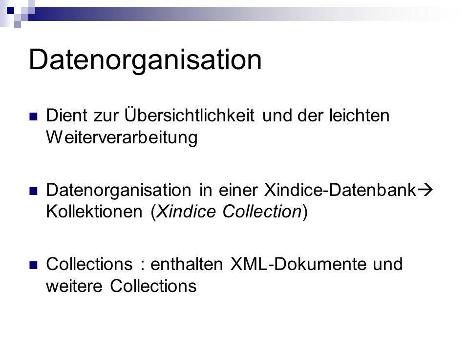 Datenorganisation Dient zur Übersichtlichkeit und der leichten Weiterverarbeitung Datenorganisation in einer Xindice-Datenbank Kollektionen (Xindice Collection) Collections : enthalten XML-Dokumente und weitere Collections