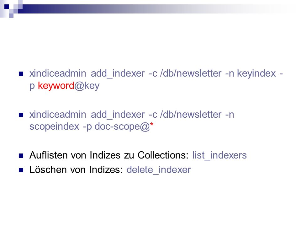xindiceadmin add_indexer -c /db/newsletter -n keyindex - p keyword@key xindiceadmin add_indexer -c /db/newsletter -n scopeindex -p doc-scope@* Auflisten von Indizes zu Collections: list_indexers Löschen von Indizes: delete_indexer