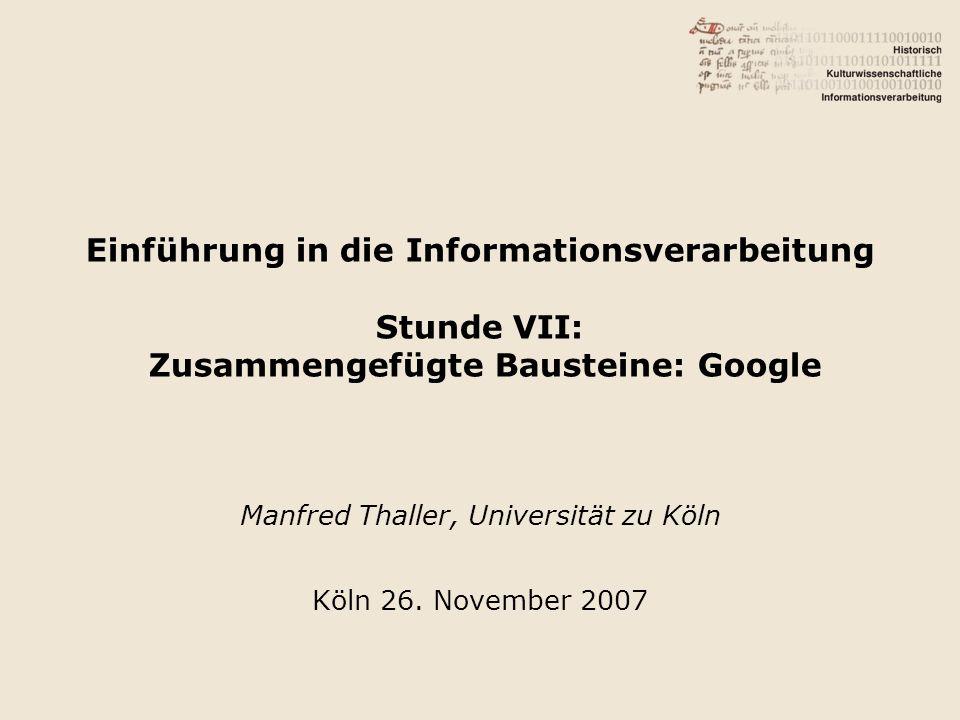 Einführung in die Informationsverarbeitung Stunde VII: Zusammengefügte Bausteine: Google Manfred Thaller, Universität zu Köln Köln 26. November 2007