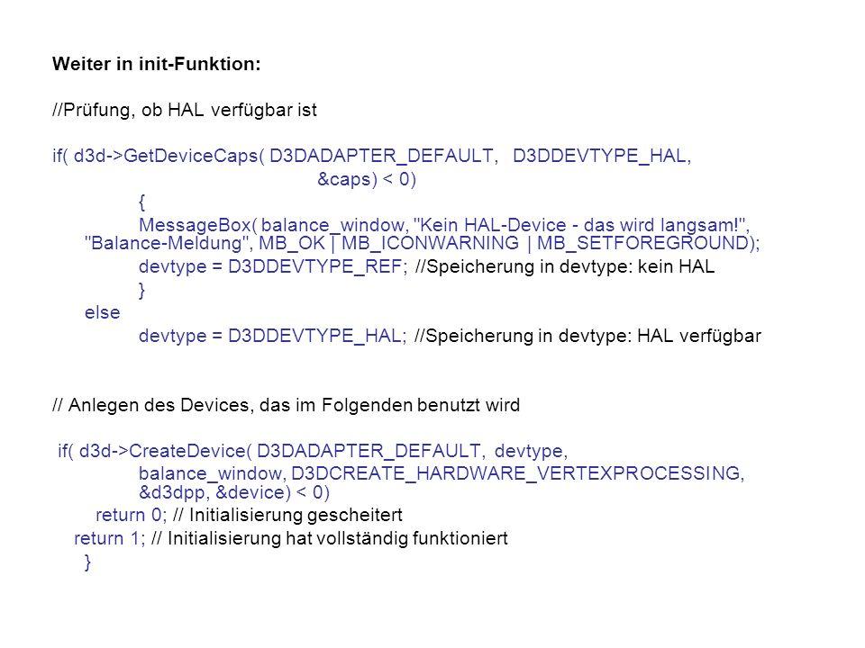 Weiter in init-Funktion: //Prüfung, ob HAL verfügbar ist if( d3d->GetDeviceCaps( D3DADAPTER_DEFAULT, D3DDEVTYPE_HAL, &caps) < 0) { MessageBox( balance_window, Kein HAL-Device - das wird langsam! , Balance-Meldung , MB_OK | MB_ICONWARNING | MB_SETFOREGROUND); devtype = D3DDEVTYPE_REF; //Speicherung in devtype: kein HAL } else devtype = D3DDEVTYPE_HAL; //Speicherung in devtype: HAL verfügbar // Anlegen des Devices, das im Folgenden benutzt wird if( d3d->CreateDevice( D3DADAPTER_DEFAULT, devtype, balance_window, D3DCREATE_HARDWARE_VERTEXPROCESSING, &d3dpp, &device) < 0) return 0; // Initialisierung gescheitert return 1; // Initialisierung hat vollständig funktioniert }
