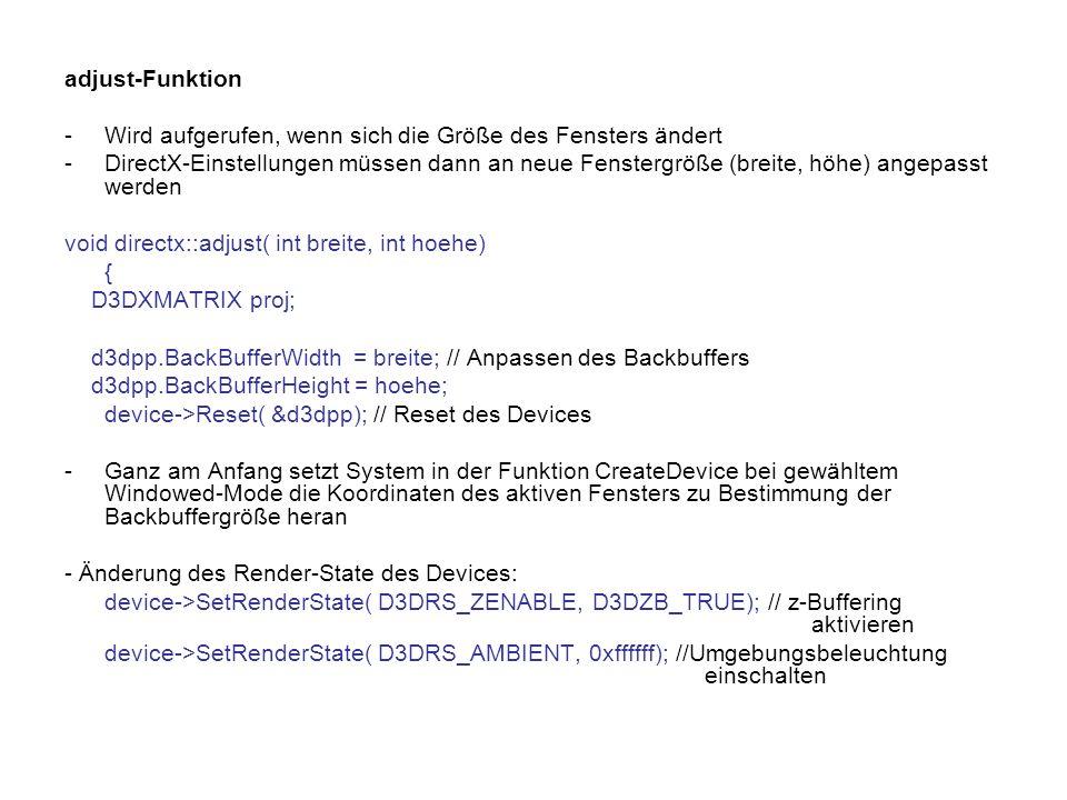 adjust-Funktion -Wird aufgerufen, wenn sich die Größe des Fensters ändert -DirectX-Einstellungen müssen dann an neue Fenstergröße (breite, höhe) angepasst werden void directx::adjust( int breite, int hoehe) { D3DXMATRIX proj; d3dpp.BackBufferWidth = breite; // Anpassen des Backbuffers d3dpp.BackBufferHeight = hoehe; device->Reset( &d3dpp); // Reset des Devices -Ganz am Anfang setzt System in der Funktion CreateDevice bei gewähltem Windowed-Mode die Koordinaten des aktiven Fensters zu Bestimmung der Backbuffergröße heran - Änderung des Render-State des Devices: device->SetRenderState( D3DRS_ZENABLE, D3DZB_TRUE); // z-Buffering aktivieren device->SetRenderState( D3DRS_AMBIENT, 0xffffff); //Umgebungsbeleuchtung einschalten