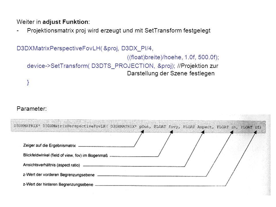 Weiter in adjust Funktion: -Projektionsmatrix proj wird erzeugt und mit SetTransform festgelegt D3DXMatrixPerspectiveFovLH( &proj, D3DX_PI/4, ((float)breite)/hoehe, 1.0f, 500.0f); device->SetTransform( D3DTS_PROJECTION, &proj); //Projektion zur Darstellung der Szene festlegen } Parameter: