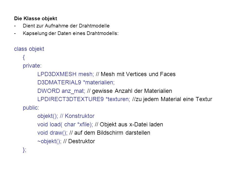 Die Klasse objekt -Dient zur Aufnahme der Drahtmodelle -Kapselung der Daten eines Drahtmodells: class objekt { private: LPD3DXMESH mesh; // Mesh mit Vertices und Faces D3DMATERIAL9 *materialien; DWORD anz_mat; // gewisse Anzahl der Materialien LPDIRECT3DTEXTURE9 *texturen; //zu jedem Material eine Textur public: objekt(); // Konstruktor void load( char *xfile); // Objekt aus x-Datei laden void draw(); // auf dem Bildschirm darstellen ~objekt(); // Destruktor };