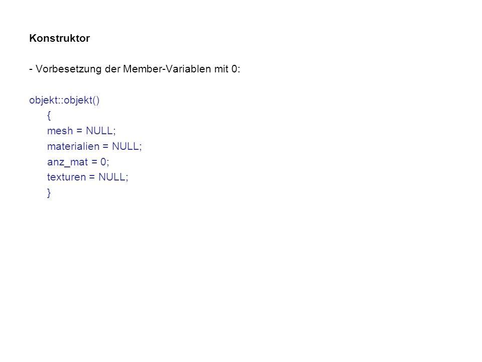 Konstruktor - Vorbesetzung der Member-Variablen mit 0: objekt::objekt() { mesh = NULL; materialien = NULL; anz_mat = 0; texturen = NULL; }