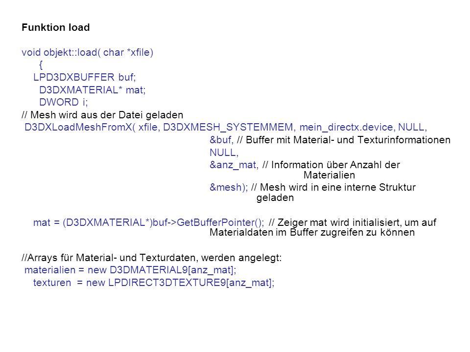 Funktion load void objekt::load( char *xfile) { LPD3DXBUFFER buf; D3DXMATERIAL* mat; DWORD i; // Mesh wird aus der Datei geladen D3DXLoadMeshFromX( xfile, D3DXMESH_SYSTEMMEM, mein_directx.device, NULL, &buf, // Buffer mit Material- und Texturinformationen NULL, &anz_mat, // Information über Anzahl der Materialien &mesh); // Mesh wird in eine interne Struktur geladen mat = (D3DXMATERIAL*)buf->GetBufferPointer(); // Zeiger mat wird initialisiert, um auf Materialdaten im Buffer zugreifen zu können //Arrays für Material- und Texturdaten, werden angelegt: materialien = new D3DMATERIAL9[anz_mat]; texturen = new LPDIRECT3DTEXTURE9[anz_mat];