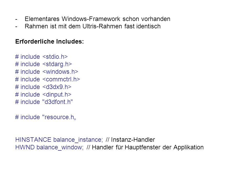 -Elementares Windows-Framework schon vorhanden -Rahmen ist mit dem Ultris-Rahmen fast identisch Erforderliche Includes: # include # include d3dfont.h # include resource.h HINSTANCE balance_instance; // Instanz-Handler HWND balance_window; // Handler für Hauptfenster der Applikation