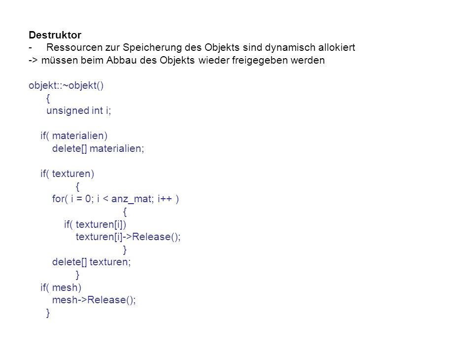 Destruktor -Ressourcen zur Speicherung des Objekts sind dynamisch allokiert -> müssen beim Abbau des Objekts wieder freigegeben werden objekt::~objekt() { unsigned int i; if( materialien) delete[] materialien; if( texturen) { for( i = 0; i < anz_mat; i++ ) { if( texturen[i]) texturen[i]->Release(); } delete[] texturen; } if( mesh) mesh->Release(); }