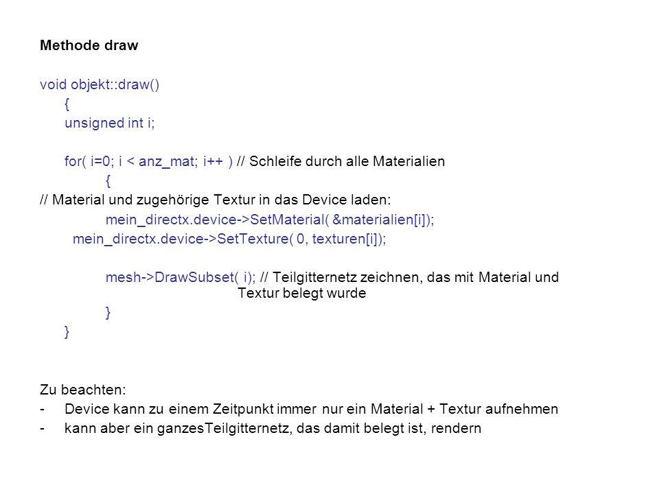 Methode draw void objekt::draw() { unsigned int i; for( i=0; i < anz_mat; i++ ) // Schleife durch alle Materialien { // Material und zugehörige Textur in das Device laden: mein_directx.device->SetMaterial( &materialien[i]); mein_directx.device->SetTexture( 0, texturen[i]); mesh->DrawSubset( i); // Teilgitternetz zeichnen, das mit Material und Textur belegt wurde } Zu beachten: -Device kann zu einem Zeitpunkt immer nur ein Material + Textur aufnehmen -kann aber ein ganzesTeilgitternetz, das damit belegt ist, rendern