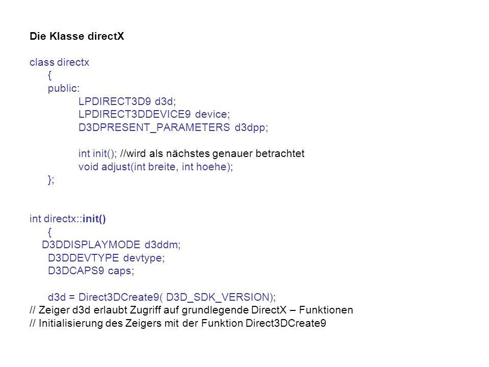 Die Klasse directX class directx { public: LPDIRECT3D9 d3d; LPDIRECT3DDEVICE9 device; D3DPRESENT_PARAMETERS d3dpp; int init(); //wird als nächstes genauer betrachtet void adjust(int breite, int hoehe); }; int directx::init() { D3DDISPLAYMODE d3ddm; D3DDEVTYPE devtype; D3DCAPS9 caps; d3d = Direct3DCreate9( D3D_SDK_VERSION); // Zeiger d3d erlaubt Zugriff auf grundlegende DirectX – Funktionen // Initialisierung des Zeigers mit der Funktion Direct3DCreate9