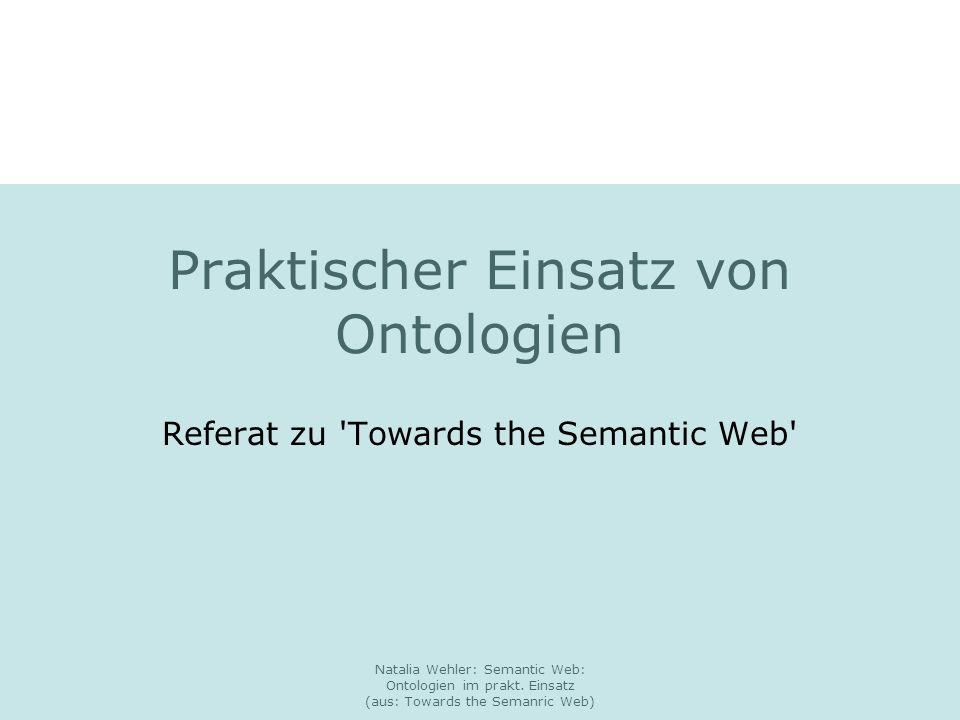 Natalia Wehler: Semantic Web: Ontologien im prakt. Einsatz (aus: Towards the Semanric Web) Praktischer Einsatz von Ontologien Referat zu 'Towards the