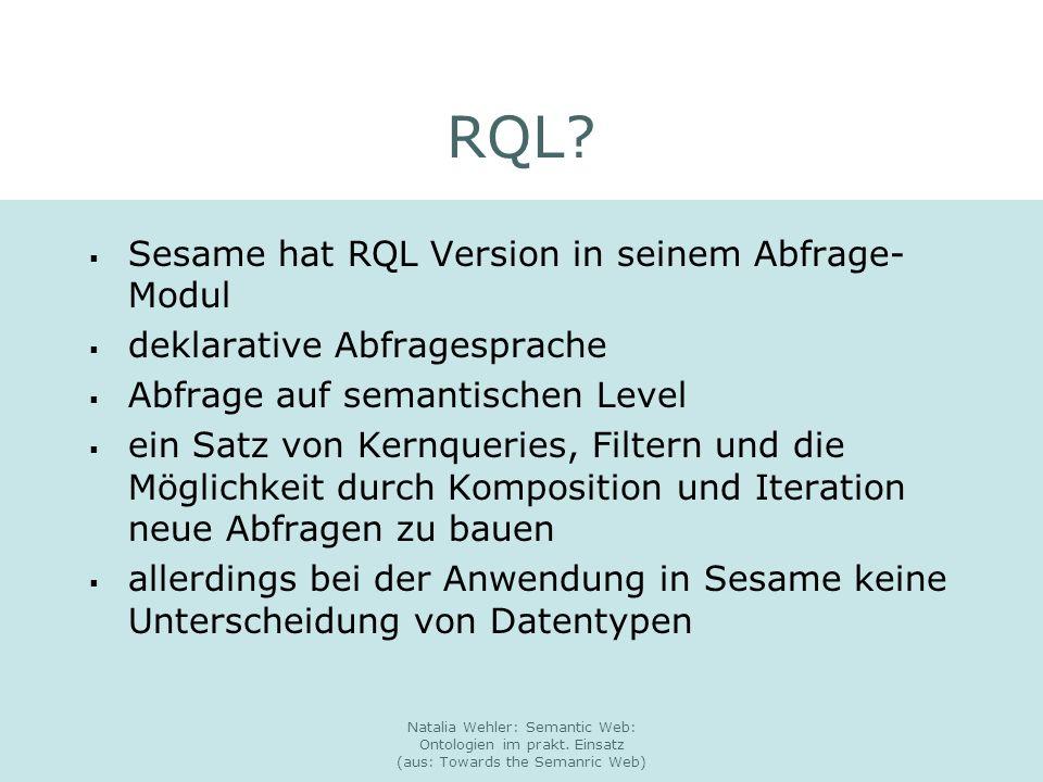 Natalia Wehler: Semantic Web: Ontologien im prakt. Einsatz (aus: Towards the Semanric Web) RQL? Sesame hat RQL Version in seinem Abfrage- Modul deklar