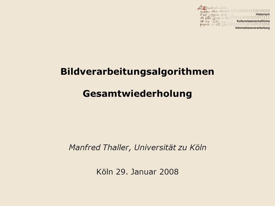 Bildverarbeitungsalgorithmen Gesamtwiederholung Manfred Thaller, Universität zu Köln Köln 29.
