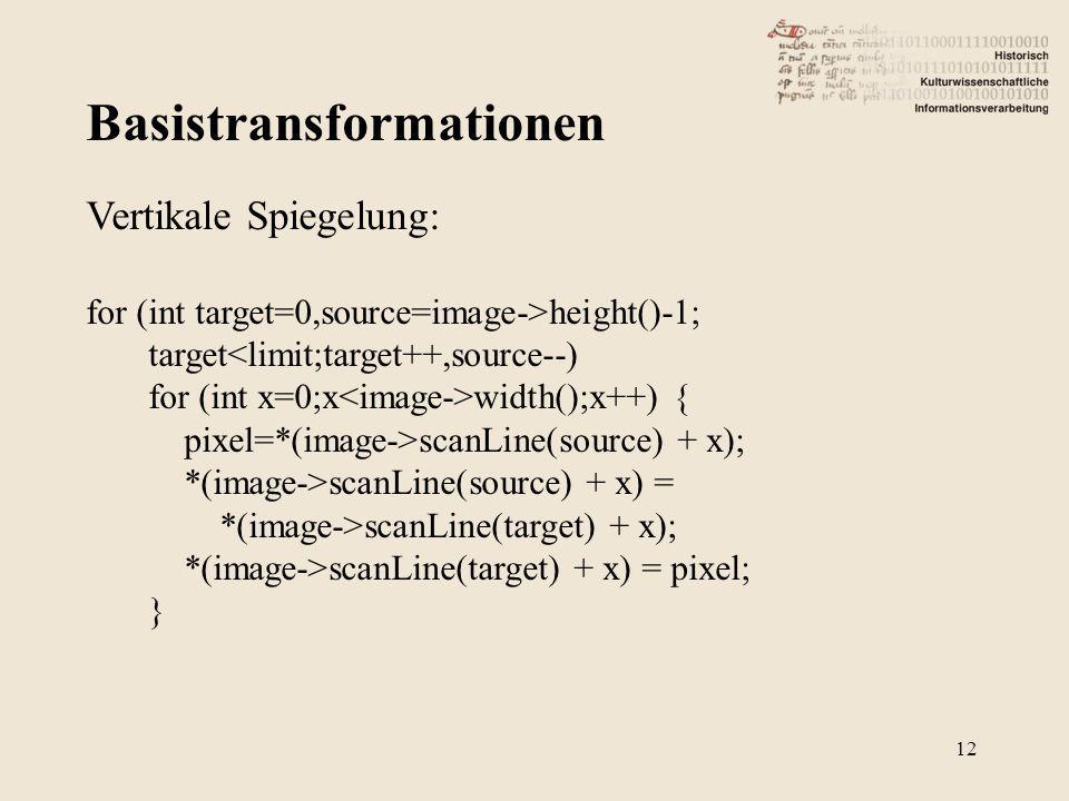Basistransformationen 12 Vertikale Spiegelung: for (int target=0,source=image->height()-1; target<limit;target++,source--) for (int x=0;x width();x++) { pixel=*(image->scanLine(source) + x); *(image->scanLine(source) + x) = *(image->scanLine(target) + x); *(image->scanLine(target) + x) = pixel; }