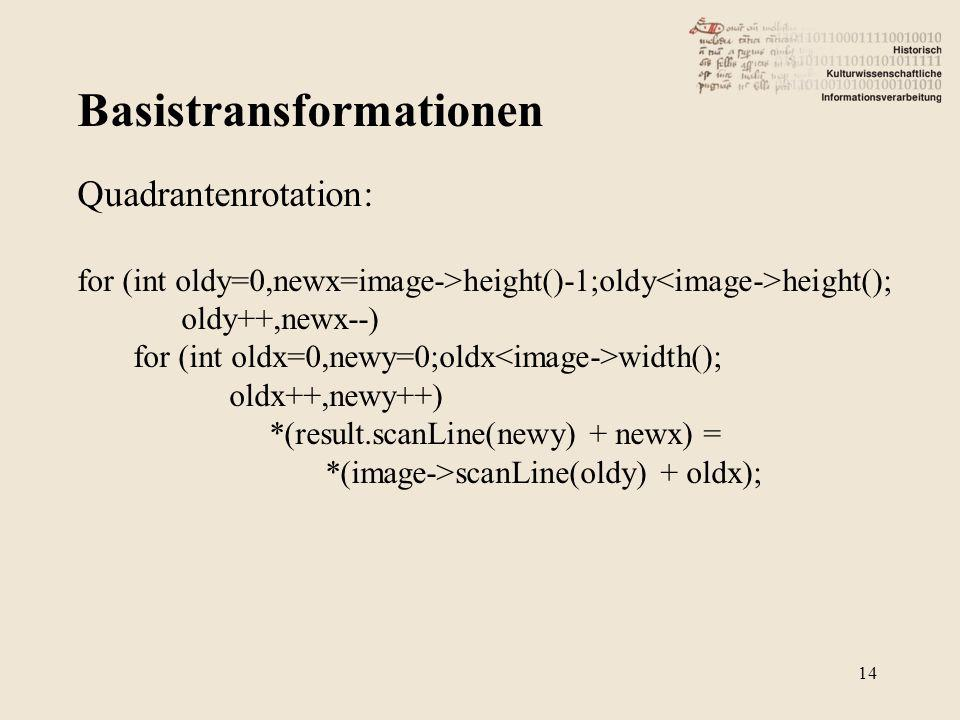 Basistransformationen 14 Quadrantenrotation: for (int oldy=0,newx=image->height()-1;oldy height(); oldy++,newx--) for (int oldx=0,newy=0;oldx width(); oldx++,newy++) *(result.scanLine(newy) + newx) = *(image->scanLine(oldy) + oldx);