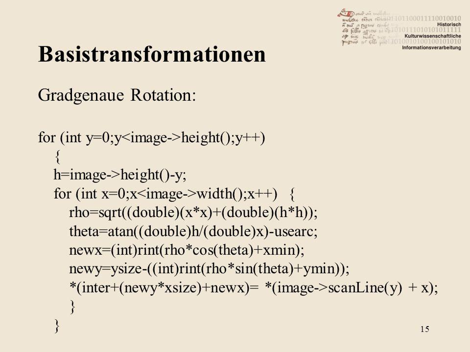 Basistransformationen 15 Gradgenaue Rotation: for (int y=0;y height();y++) { h=image->height()-y; for (int x=0;x width();x++) { rho=sqrt((double)(x*x)+(double)(h*h)); theta=atan((double)h/(double)x)-usearc; newx=(int)rint(rho*cos(theta)+xmin); newy=ysize-((int)rint(rho*sin(theta)+ymin)); *(inter+(newy*xsize)+newx)= *(image->scanLine(y) + x); }