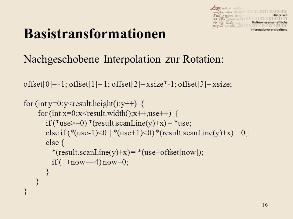 Basistransformationen 16 Nachgeschobene Interpolation zur Rotation: offset[0]= -1; offset[1]= 1; offset[2]= xsize*-1; offset[3]= xsize; for (int y=0;y<result.height();y++) { for (int x=0;x<result.width();x++,use++) { if (*use>=0) *(result.scanLine(y)+x) = *use; else if (*(use-1)<0 || *(use+1)<0) *(result.scanLine(y)+x) = 0; else { *(result.scanLine(y)+x) = *(use+offset[now]); if (++now==4) now=0; }
