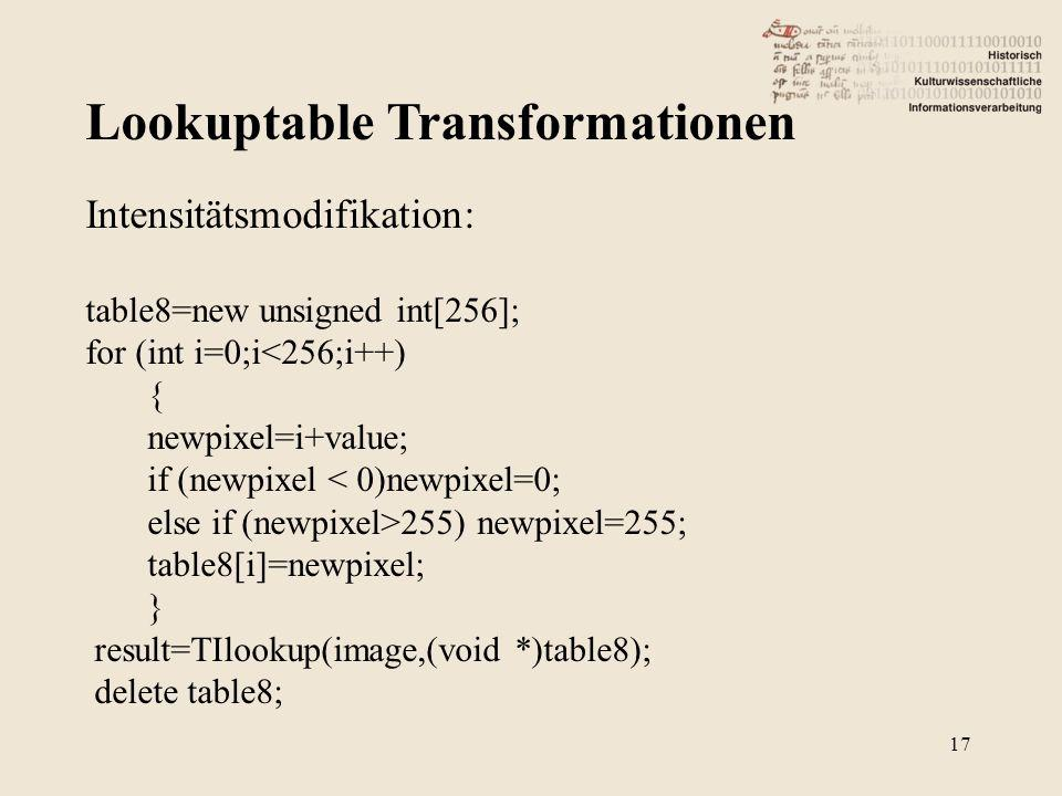 Lookuptable Transformationen 17 Intensitätsmodifikation: table8=new unsigned int[256]; for (int i=0;i<256;i++) { newpixel=i+value; if (newpixel < 0)newpixel=0; else if (newpixel>255) newpixel=255; table8[i]=newpixel; } result=TIlookup(image,(void *)table8); delete table8;