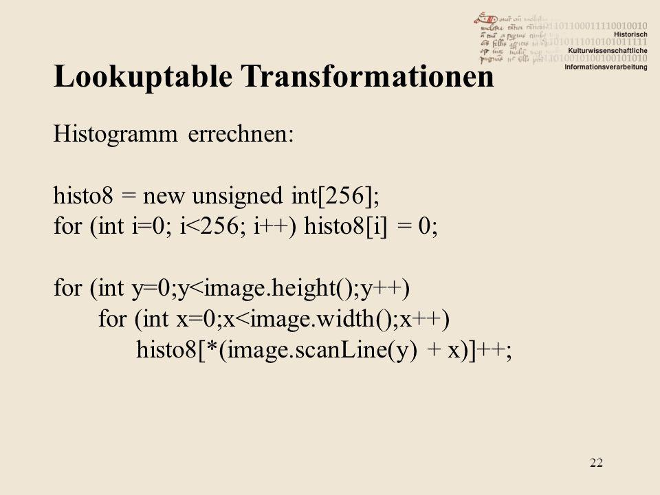 Lookuptable Transformationen 22 Histogramm errechnen: histo8 = new unsigned int[256]; for (int i=0; i<256; i++) histo8[i] = 0; for (int y=0;y<image.he