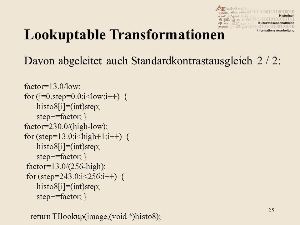 Lookuptable Transformationen 25 Davon abgeleitet auch Standardkontrastausgleich 2 / 2: factor=13.0/low; for (i=0,step=0.0;i<low;i++) { histo8[i]=(int)step; step+=factor; } factor=230.0/(high-low); for (step=13.0;i<high+1;i++) { histo8[i]=(int)step; step+=factor; } factor=13.0/(256-high); for (step=243.0;i<256;i++) { histo8[i]=(int)step; step+=factor; } return TIlookup(image,(void *)histo8);