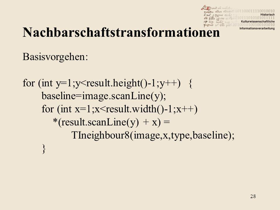 Nachbarschaftstransformationen 28 Basisvorgehen: for (int y=1;y<result.height()-1;y++) { baseline=image.scanLine(y); for (int x=1;x<result.width()-1;x++) *(result.scanLine(y) + x) = TIneighbour8(image,x,type,baseline); }