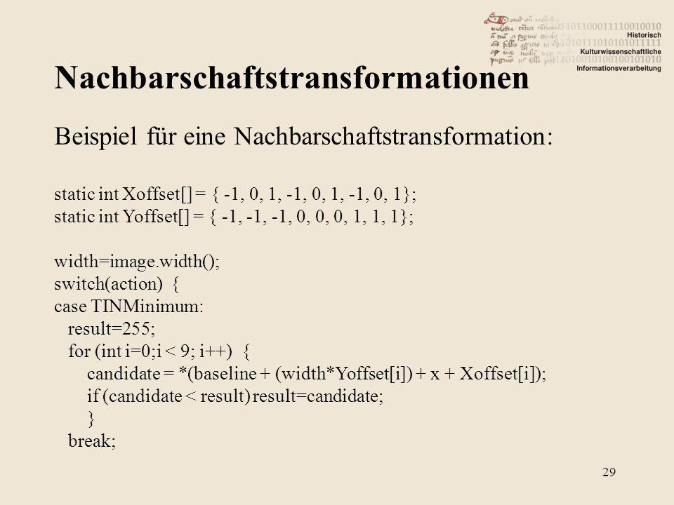 Nachbarschaftstransformationen 29 Beispiel für eine Nachbarschaftstransformation: static int Xoffset[] = { -1, 0, 1, -1, 0, 1, -1, 0, 1}; static int Yoffset[] = { -1, -1, -1, 0, 0, 0, 1, 1, 1}; width=image.width(); switch(action) { case TINMinimum: result=255; for (int i=0;i < 9; i++) { candidate = *(baseline + (width*Yoffset[i]) + x + Xoffset[i]); if (candidate < result) result=candidate; } break;