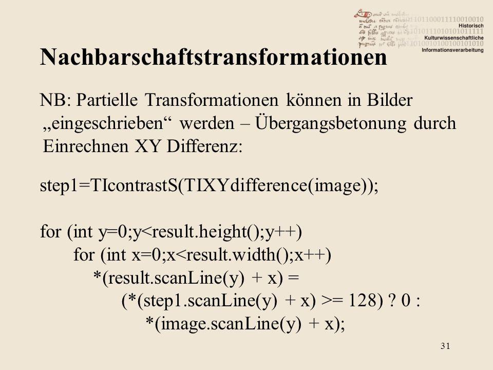 Nachbarschaftstransformationen 31 NB: Partielle Transformationen können in Bilder eingeschrieben werden – Übergangsbetonung durch Einrechnen XY Differenz: step1=TIcontrastS(TIXYdifference(image)); for (int y=0;y<result.height();y++) for (int x=0;x<result.width();x++) *(result.scanLine(y) + x) = (*(step1.scanLine(y) + x) >= 128) .