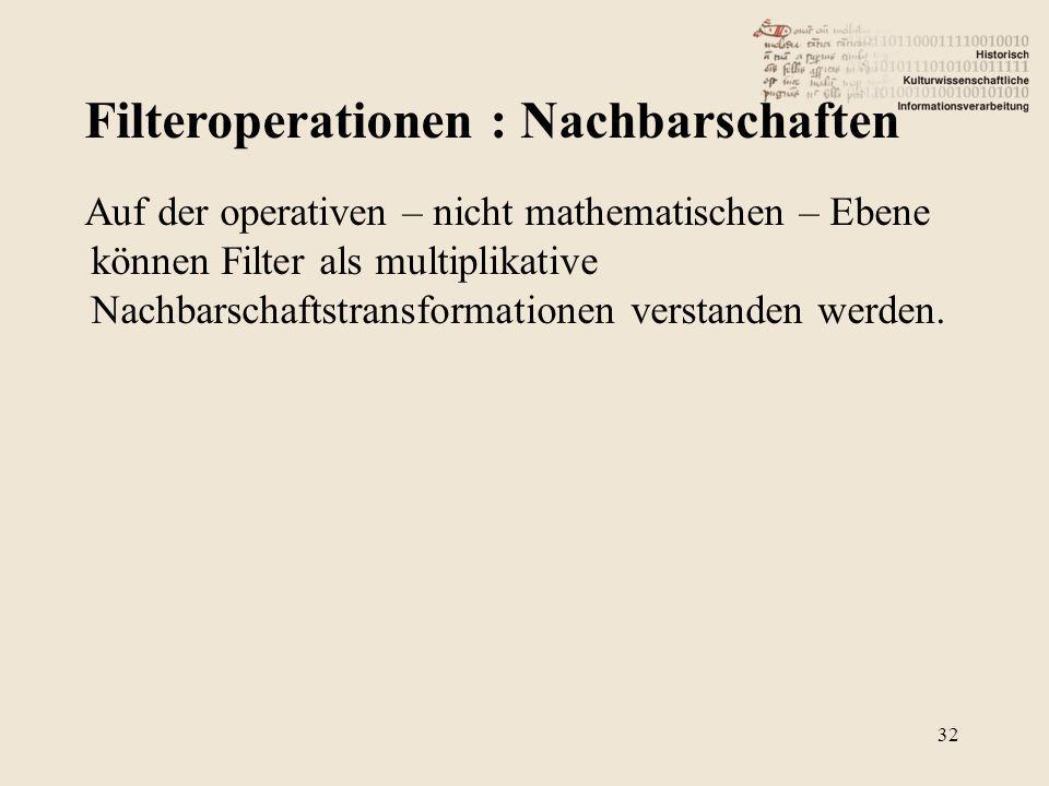 Filteroperationen : Nachbarschaften 32 Auf der operativen – nicht mathematischen – Ebene können Filter als multiplikative Nachbarschaftstransformationen verstanden werden.