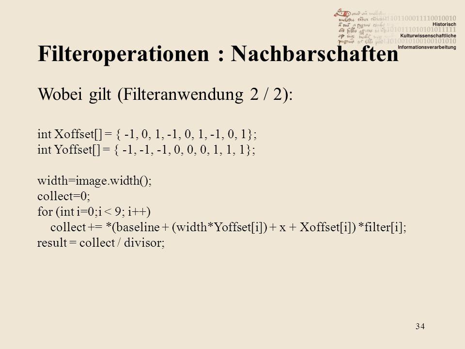 Filteroperationen : Nachbarschaften 34 Wobei gilt (Filteranwendung 2 / 2): int Xoffset[] = { -1, 0, 1, -1, 0, 1, -1, 0, 1}; int Yoffset[] = { -1, -1, -1, 0, 0, 0, 1, 1, 1}; width=image.width(); collect=0; for (int i=0;i < 9; i++) collect += *(baseline + (width*Yoffset[i]) + x + Xoffset[i]) *filter[i]; result = collect / divisor;